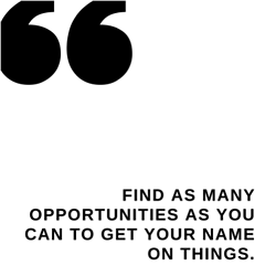 Quote: Find as many opportunities as you can to get your name on things